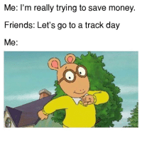 Cars, Why Are You Like This, and Saving Money: Me: I'm really trying to save money.  Friends: Let's go to a track day  Me: Why are you like this? Car memes