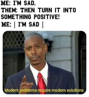 Tumblr, Blog, and Sad: ME: I'M SAD.  THEM: THEN TURN IT INTO  SOMETHING POSITIVE!  ME: | I'M SAD |  Modern problems require modern solutions newtonpermetersquare:  Absolute-ly  Meirl