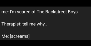 why me: me: I'm scared of The Backstreet Boys  Therapist: tell me why.  Me: [screams]
