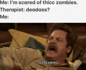 Ron Swanson: Me: I'm scared of thicc zombies.  Therapist: deadass?  Me:  (SCREAMING) Ron Swanson