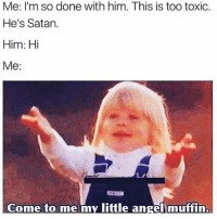 all my bitches be like: Me: I'm so done with him. This is too toxic.  He's Satan.  Him: Hi  Me  Come to me my little angel muffin, all my bitches be like