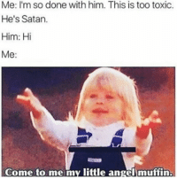 Women Be Like... 😂😂😂😂😂 pettypost pettyastheycome straightclownin hegotjokes jokesfordays itsjustjokespeople itsfunnytome funnyisfunny randomhumor: Me: I'm so done with him. This is too toxic.  He's Satan.  Him: Hi  Me:  Come to me my little angel muffin. Women Be Like... 😂😂😂😂😂 pettypost pettyastheycome straightclownin hegotjokes jokesfordays itsjustjokespeople itsfunnytome funnyisfunny randomhumor