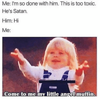 """Angel, Girl Memes, and Satan: Me: I'm so done with him. This is too toxic.  He's Satan.  Him: Hi  Me:  Come to me my little angel muffin. """" He's def a changed man, look he said hey with two exclamation marks! TWO!"""" @mybestiesays"""