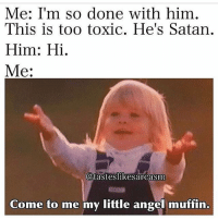Memes, Angel, and Satan: Me: I'm so done with him,  This is too toxic. He's Satan.  Him: Hi.  Me:  (a  Otasteslikesarcasm  Come to me my little angel muffin. Hi.