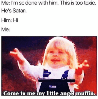 Funny, Memes, and Angel: Me: I'm so done with him. This is too toxic.  He's Satan.  Him: Hi  Me:  Come to me my little angel muffin SarcasmOnly