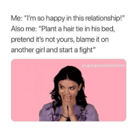 "Memes, Yo, and Girl: Me: ""I'm so happy in this relationship!""  Also me: ""Plant a hair tie in his bed,  pretend it's not yours, blame it on  another girl and start a fight""  IG @HOEGIVESNOFUCKS Yo, @omghumours posts the funniest, most offensive memes 😂"