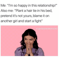 "Fuck, Girl, and Hair: Me: ""I'm so happy in this relationship!""  Also me: ""Plant a hair tie in his bed,  pretend it's not yours, blame it on  another girl and start a fight""  IG @HOEGIVESNOFUCKS I've been too happy this month... time to fuck it up"