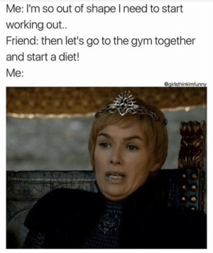 Working out: Me: I'm so out of shape I need to start  working out..  Friend: then let's go to the gym together  and start a diet!  Me:  @girlsthinkimfunny