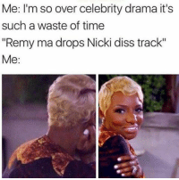 """Like Oh my damn.: Me: I'm so over celebrity drama it's  such a waste of time  """"Remy ma drops Nicki diss track""""  Me Like Oh my damn."""