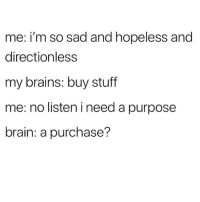 Brains, Latinos, and Memes: me: i'm so sad and hopeless and  directionless  my brains: buy stuff  me: no listen i need a purpose  brain: a purchase? Lmaoo 😩😩😩😂😂😂 🔥 Follow Us 👉 @latinoswithattitude 🔥 latinosbelike latinasbelike latinoproblems mexicansbelike mexican mexicanproblems hispanicsbelike hispanic hispanicproblems latina latinas latino latinos hispanicsbelike