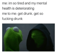 Memes, 🤖, and Mental Health: me: im so tired and my mental  health is deteriorating  me to me: get drunk. get so  fucking drunk Applying for colleges is so much fun :,) ≪sam≫