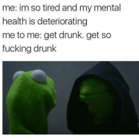 Memes, 🤖, and Mental Health: me: im so tired and my mental  health is deteriorating  me to me: get drunk. get so  fucking drunk Mood for tonight
