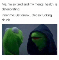 Drunk, Fucking, and Funny: Me: I'm so tired and my mental health is  deteriorating  Inner me: Get drunk.. Get so fucking  drunk Sounds like a plan 🤙