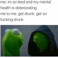 Drunk, Fucking, and Memes: me: im so tired and my mental  health is deteriorating  me to me: get drunk. get so  fucking drunk The three day black out starts tonight...