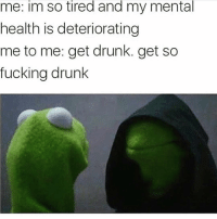 Drunk, Fucking, and Funny: me: im so tired and my mental  health is deteriorating  me to me: get drunk. get so  fucking drunk SarcasmOnly