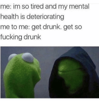 Drunk, Fucking, and Funny: me: im so tired and my mental  health is deteriorating  me to me: get drunk. get so  fucking drunk Happy New Years everybody 😘❤️
