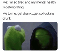 😃: Me: I'm so tired and my mental health  is deteriorating  Me to me: get drunk...get so fucking  drunk 😃