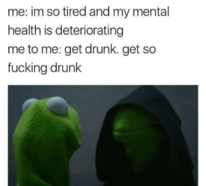 Drunk, Fucking, and Mental Health: me: im so tired and my mental  health is deteriorating  me to me: get drunk. get so  fucking drunk