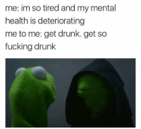 Funny, Tires, and Mental Health: me: im so tired and my mental  health is deteriorating  me to me: get drunk. get so  fucking drunk