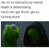 Funny, Tires, and Mental Health: me: im so tired and my mental  health is deteriorating  me to me: get drunk. get so  fucking drunk I don't think any meme has ever described me more