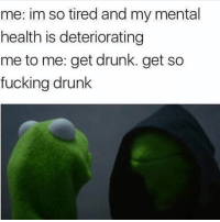 Funny, Tires, and Mental Health: me: im so tired and my mental  health is deteriorating  me to me: get drunk. get so  fucking drunk Who's got the liquor pull up
