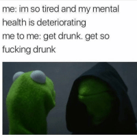 Memes, 🤖, and Tires: me: im so tired and my mental  health is deteriorating  me to me: get drunk. get so  fucking drunk Literally me 🌚