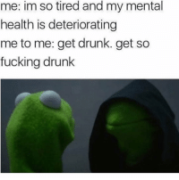 Memes, 🤖, and Tires: me: im so tired and my mental  health is deteriorating  me to me: get drunk. get so  fucking drunk 😂true