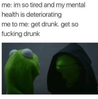 Memes, 🤖, and Weekend: me: im so tired and my mental  health is deteriorating  me to me: get drunk. get so  fucking drunk Weekend comin in hot like..... 🍷🍹
