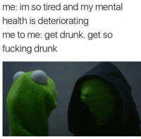 Drunk, Memes, and 🤖: me: im so tired and my mental  health is deteriorating  me to me: get drunk. get so  fucking drunk Lol