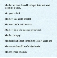 so tired: Me: I'm so tired I could collapse into bed and  sleep for a year.  Me gets in bed  Me: how was earth created  Me: who made microwaves  Me: how does the internet even work  Me: I'm hungry  Me: feels bad about something I did 4 years ago  Me: remembers 73 unfinished tasks  Me: too wired to sleep.