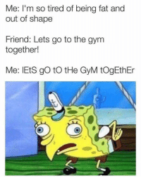 Gym, Fat, and Friend: Me: I'm so tired of being fat and  out of shape  Friend: Lets go to the gym  together!  Me: lEtS go to tHe GyM togEthEr You fool! With your foolish suggestions!