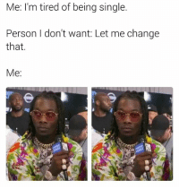 Calmate: Me: I'm tired of being single.  Person I don't want: Let me change  that.  Me: Calmate
