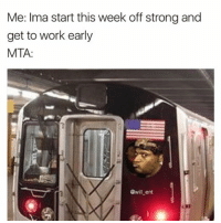Memes, Work, and Strong: Me: Ima start this week off strong and  get to work early  MTA:  @will ent 😂😂Facts