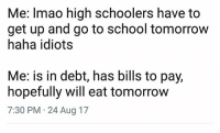 Funny, Lol, and School: Me: Imao high schoolers have to  get up and go to school tomorrow  haha idiots  Me: is in debt, has bills to pay,  hopefully will eat tomorrow  7:30 PM 24 Aug 17 Lol
