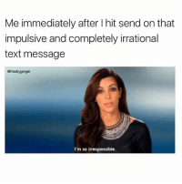 Memes, Text, and 🤖: Me immediately after I hit send on that  impulsive and completely irrational  text message  @thedryginger  I'm so irresponsible. I am tho