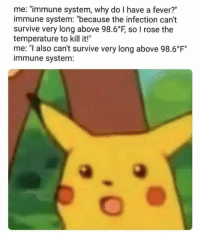 "Memes, Rose, and 🤖: me: ""immune system, why do I have a fever?""  immune system: ""because the infection can't  survive very long above 98.6°F, so I rose the  temperature to kill it!""  me: ""I also can't survive very long above 98.6 F""  immune system: Credit: Esteven Beltran"