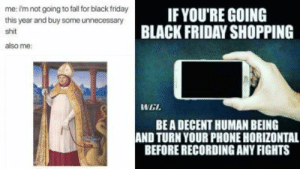 Black Friday Memes – Latest News Information updated on December 10 ...: me: imnot going to fall for black friday  this year and buy some unnecessary  IF YOU'RE GOING  BLACKFRIDAY SHOPPING  shit  also me  WEL  BE A DECENT HUMAN BEING  AND TURN YOUR PHONE HORIZONTAL  BEFORE RECORDING ANY FIGHTS Black Friday Memes – Latest News Information updated on December 10 ...