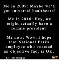 Memes, 🤖, and National Parks: Me in 2009: Maybe we'll  get universal healthcare  Me in 2016: Hey, we  might actually have  a  female president!  Me now: Wow, I hope  that National Parks  employee who tweeted  an objective fact is  OK  left  h/t: jesse singal Guess what? We're living in a police state!