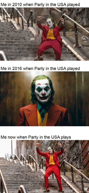 Still a great song: Me in 2010 when Party in the USA played  Me in 2016 when Party in the USA played  Me now when Party in the USA plays Still a great song