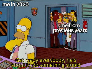 Happens every year: me in 2020  eme from  previous years  Get ready everybody, he's  about to do something stupid Happens every year