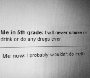 Drink Or: Me in 5th grade: I will never smoke or  drink or do any drugs ever  Me now: I probably wouldn't do meth