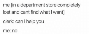 meirl: me [in a department store completely  lost and cant find what I want]  clerk: can I help you  me: no meirl