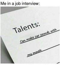 Cars, Job Interview, and Sound: Me in a job interview:  Talents:  with  car sounds Can make my mouth Employer: *whispers* Damn he's good! Car memes