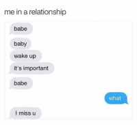 Missing U: me in a relationship  babe  baby  wake up  it's important  babe  what  I miss u