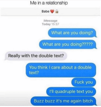 Bad, Fuck You, and Fuck: Me in a relationship  Babe  Message  Today 15:37  What are you doing?  What are you doing?????  Really with the double text?  You think I care about a double  text?  Fuck you  I'll quadruple text you  Buzz buzz it's me again bitclh I will text you 15 times in a row and not feel bad at all