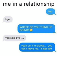 Memes, 🤖, and Nevermind: me in a relationship  bye  bye  WHERE DO YOU THINK UR  GOING?  you said bye  yeah but I'm bipolar.... you  can't leave me. I'll get sad I can't take this abuse 😔😩 nevermind what i said just love on me sheesh 😞🤗😆