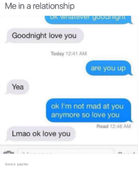 Dank, Mad, and In a Relationship: Me in a relationship  late Ve  Goodnight love you  Today 12:41 AM  are you up  Yea  ok I'm not mad at you  anymore so love you  Read 12:48 AM  Lmao ok love you  Source: paprika