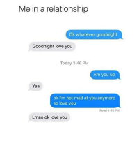 Lmao, Love, and Memes: Me in a relationship  Ok whatever goodnight  Goodnight love you  Today 3:46 PM  Are you up  Yea  ok I'm not mad at you anymore  so love you  Read 4:40 PM  Lmao ok love you More like 10 mins apart but ummmm yea I'm all better so back to loving you 😩😭😍😊😂
