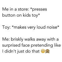 loud noises: Me in a store: *presses  button on kids toy*  Toy: makes very loud noise  Me: briskly walks away with a  surprised face pretending like  didn't just do that