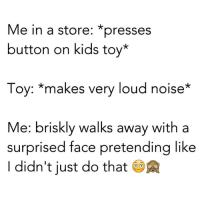 Memes, Kids, and Toys: Me in a store: *presses  button on kids toy  Toy: makes very loud noise  Me: briskly walks away with a  surprised face pretending like  didn't just do that